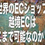 世界のECネットショップは規模感が半端ない。果たして越境ECはどこまでいけるのか?